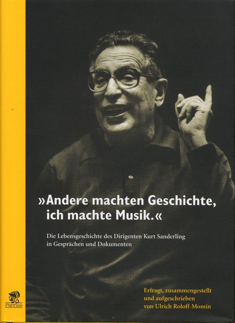 Andere machten Geschichte, ich machte Musik. Die Lebensgeschichte des Dirigenten Kurt Sanderling in Gesprächen und Dokumenten. Erfragt, zusammengestellt und aufgeschrieben von Ulrich Roloff-Momin.
